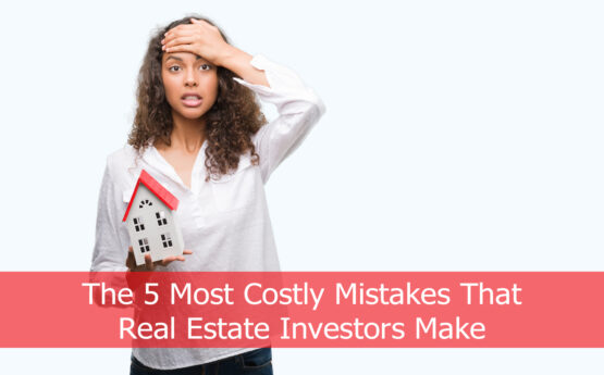 The 5 Most Costly Mistakes That Real Estate Investors Make